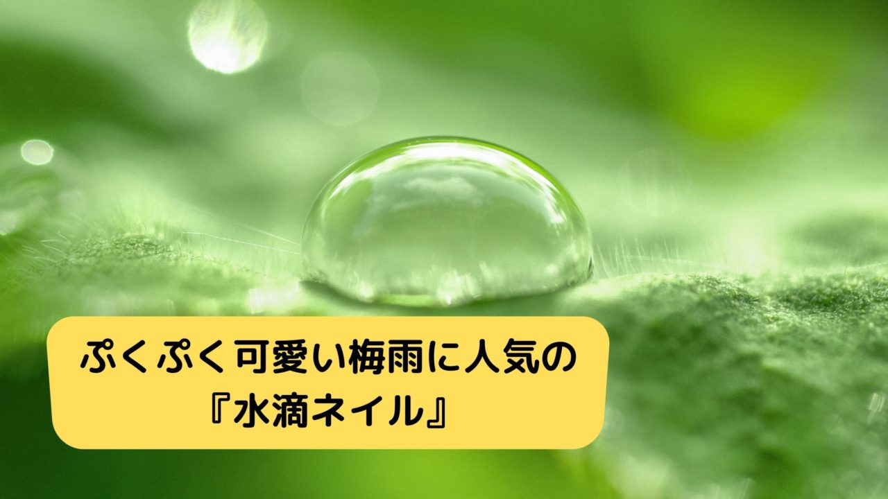 ぷくぷく可愛い梅雨に人気の『水滴ネイル』